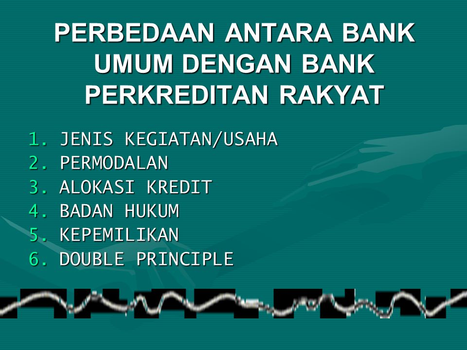 PERBEDAAN ANTARA BANK UMUM DENGAN BANK PERKREDITAN RAKYAT 1.JENIS KEGIATAN/USAHA 2.PERMODALAN 3.ALOKASI KREDIT 4.BADAN HUKUM 5.KEPEMILIKAN 6.DOUBLE PR