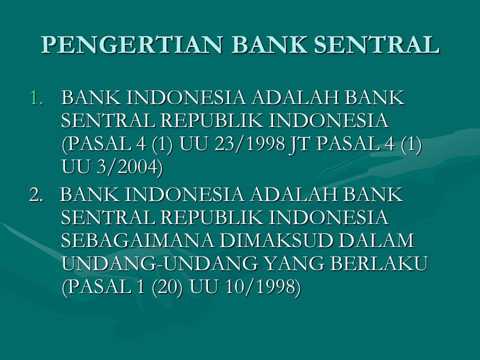PENGERTIAN BANK SENTRAL 1.BANK INDONESIA ADALAH BANK SENTRAL REPUBLIK INDONESIA (PASAL 4 (1) UU 23/1998 JT PASAL 4 (1) UU 3/2004) 2. BANK INDONESIA AD