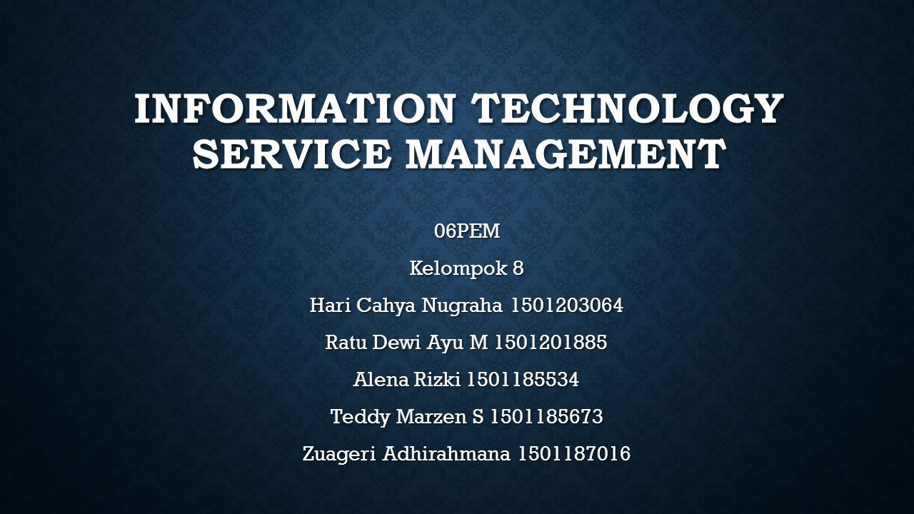 INFORMATION TECHNOLOGY SERVICE MANAGEMENT 06PEM Kelompok 8 Hari Cahya Nugraha 1501203064 Ratu Dewi Ayu M 1501201885 Alena Rizki 1501185534 Teddy Marze