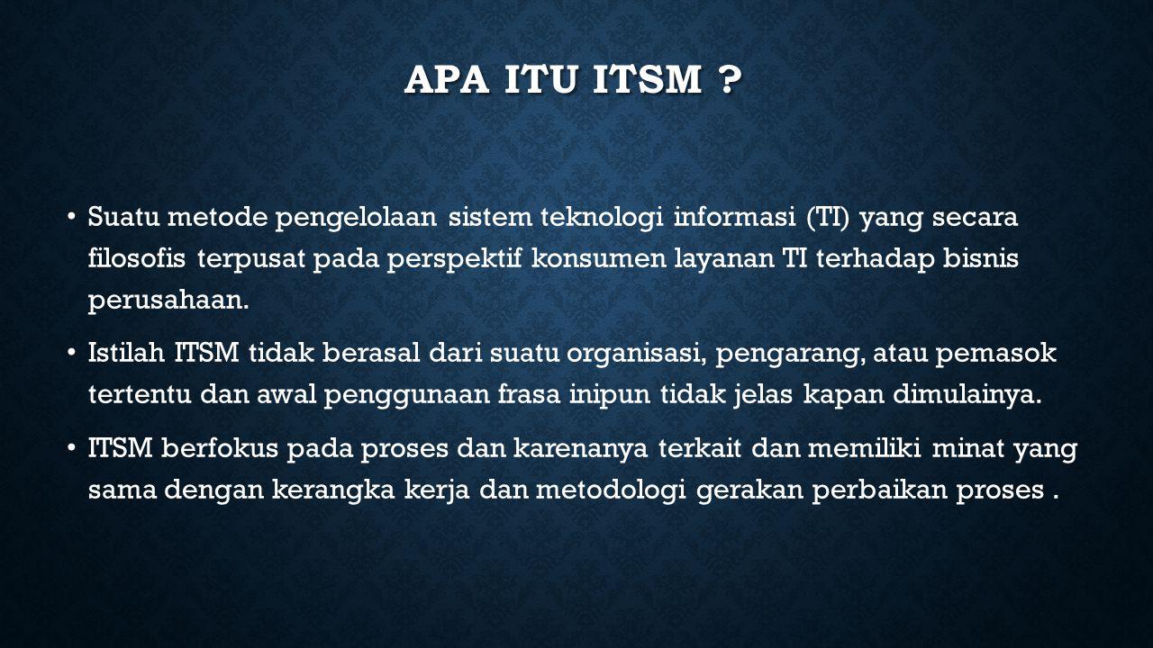APA ITU ITSM ? Suatu metode pengelolaan sistem teknologi informasi (TI) yang secara filosofis terpusat pada perspektif konsumen layanan TI terhadap bi