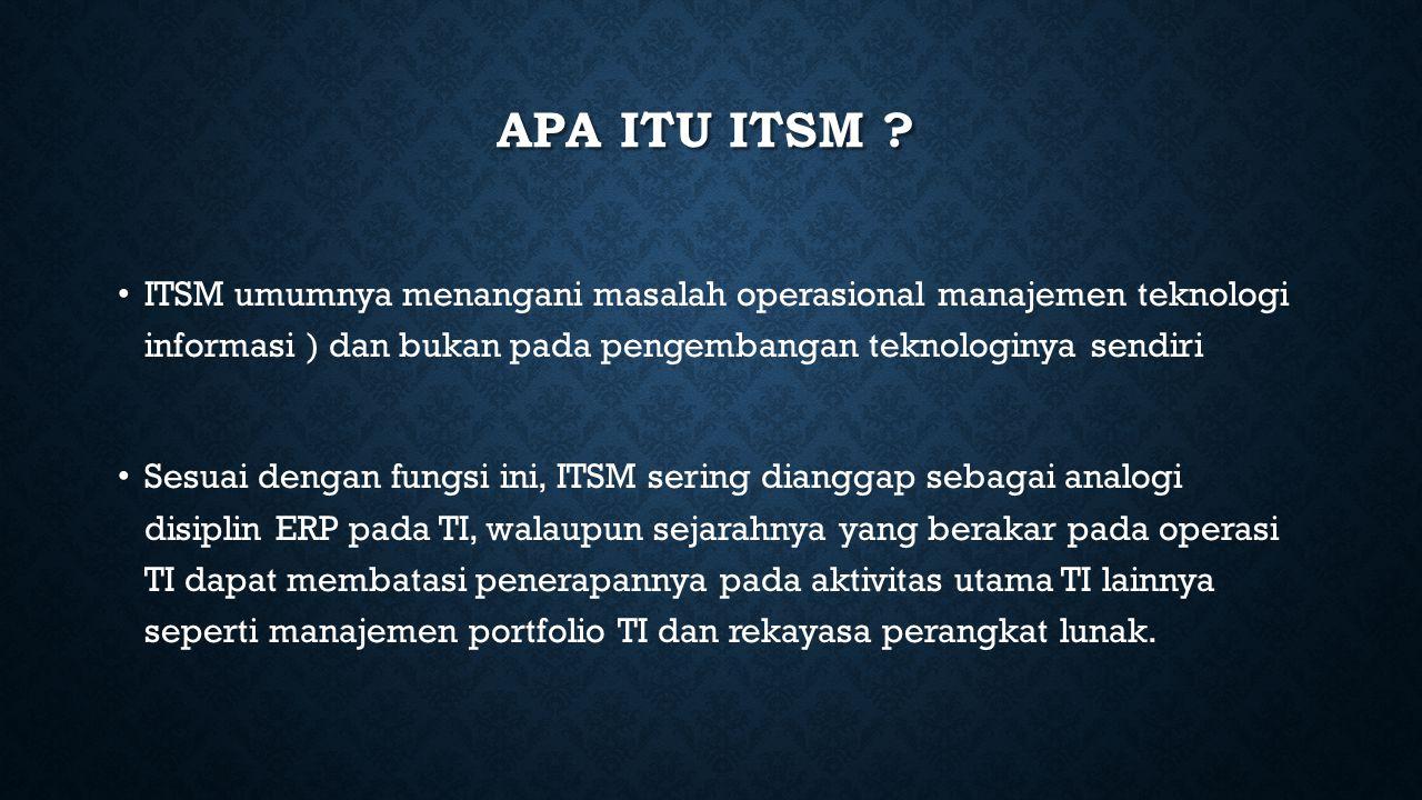 APA ITU ITSM ? ITSM umumnya menangani masalah operasional manajemen teknologi informasi ) dan bukan pada pengembangan teknologinya sendiri Sesuai deng