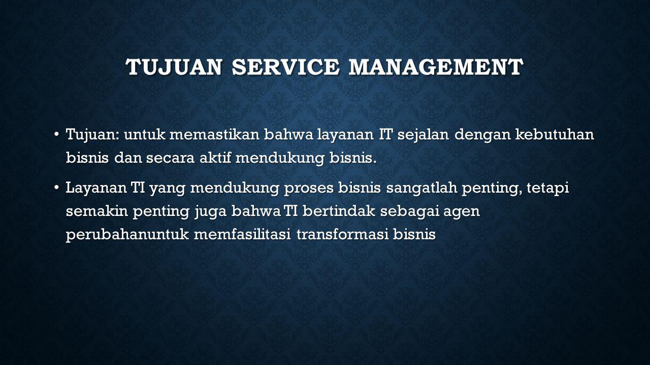 TUJUAN SERVICE MANAGEMENT Tujuan: untuk memastikan bahwa layanan IT sejalan dengan kebutuhan bisnis dan secara aktif mendukung bisnis. Tujuan: untuk m