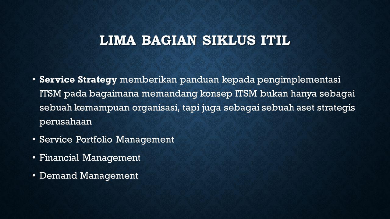 LIMA BAGIAN SIKLUS ITIL Service Strategy memberikan panduan kepada pengimplementasi ITSM pada bagaimana memandang konsep ITSM bukan hanya sebagai sebu
