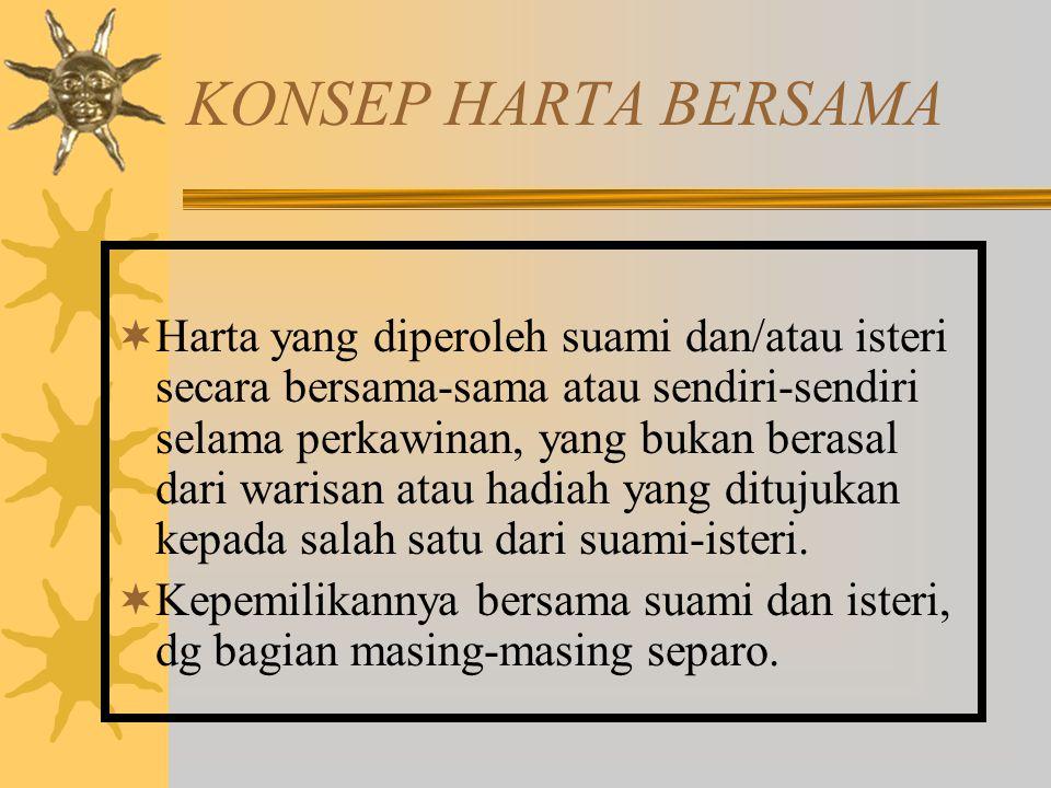KONSEP HARTA BERSAMA  Harta yang diperoleh suami dan/atau isteri secara bersama-sama atau sendiri-sendiri selama perkawinan, yang bukan berasal dari warisan atau hadiah yang ditujukan kepada salah satu dari suami-isteri.