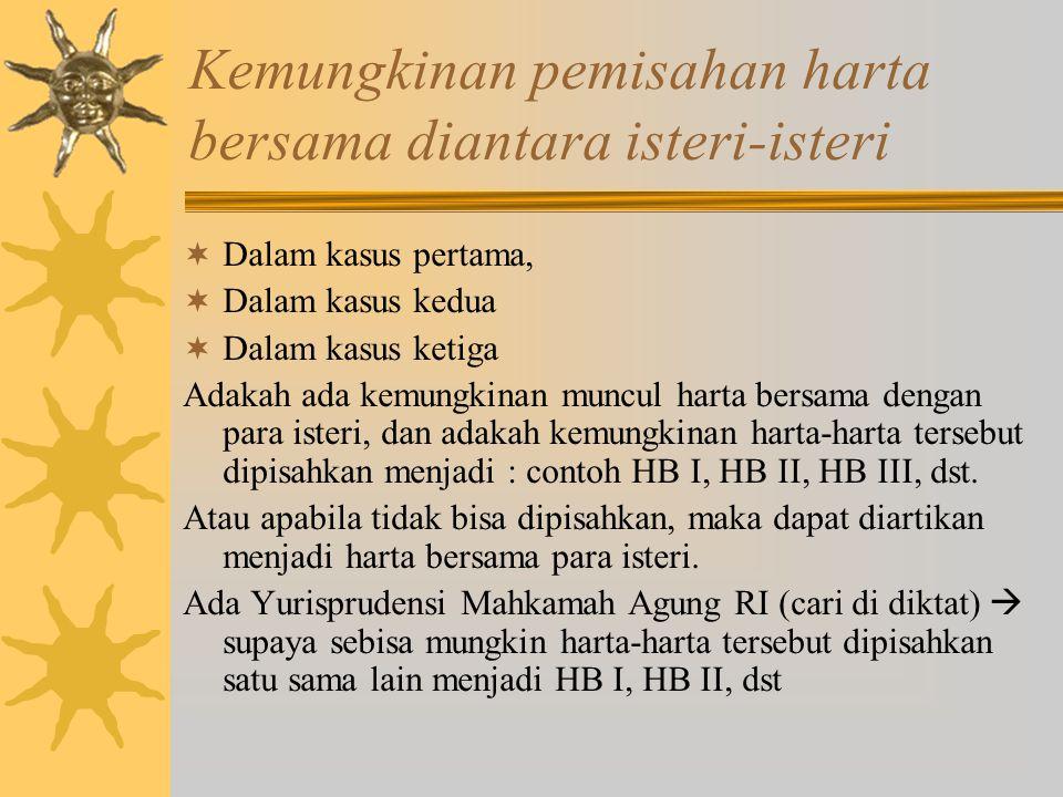 Kemungkinan pemisahan harta bersama diantara isteri-isteri  Dalam kasus pertama,  Dalam kasus kedua  Dalam kasus ketiga Adakah ada kemungkinan muncul harta bersama dengan para isteri, dan adakah kemungkinan harta-harta tersebut dipisahkan menjadi : contoh HB I, HB II, HB III, dst.