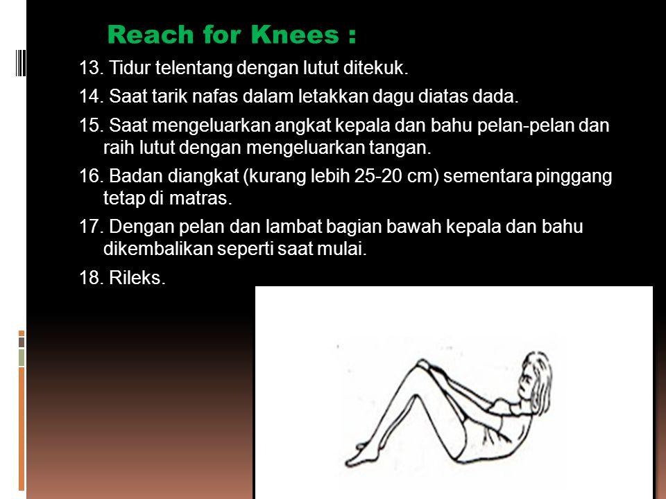 Reach for Knees : 13. Tidur telentang dengan lutut ditekuk. 14. Saat tarik nafas dalam letakkan dagu diatas dada. 15. Saat mengeluarkan angkat kepala