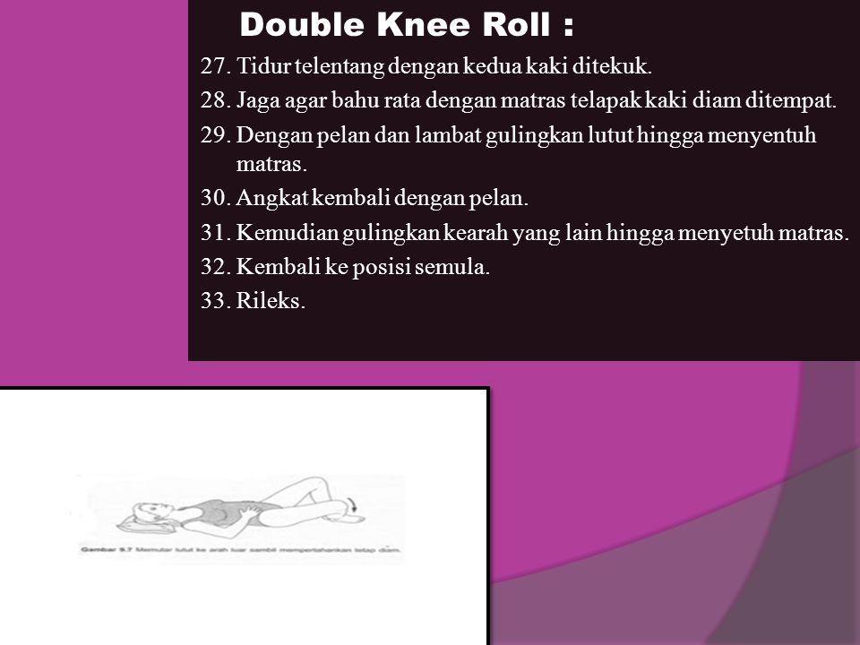 Double Knee Roll : 27. Tidur telentang dengan kedua kaki ditekuk. 28. Jaga agar bahu rata dengan matras telapak kaki diam ditempat. 29. Dengan pelan d