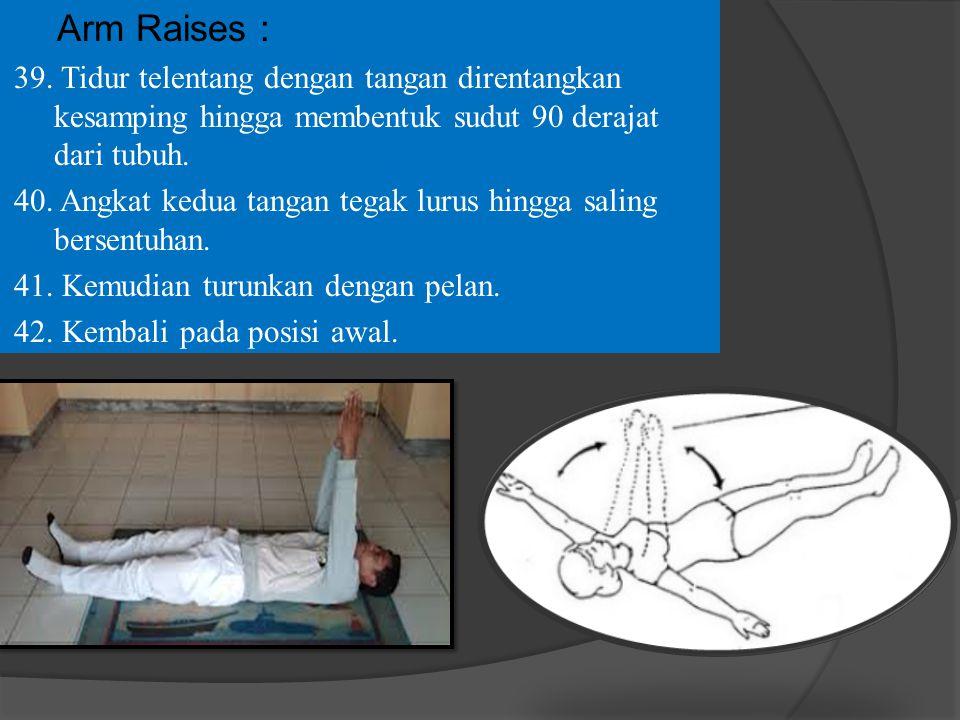Arm Raises : 39. Tidur telentang dengan tangan direntangkan kesamping hingga membentuk sudut 90 derajat dari tubuh. 40. Angkat kedua tangan tegak luru