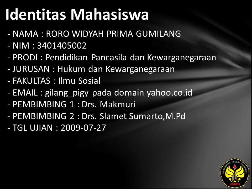 Identitas Mahasiswa - NAMA : RORO WIDYAH PRIMA GUMILANG - NIM : 3401405002 - PRODI : Pendidikan Pancasila dan Kewarganegaraan - JURUSAN : Hukum dan Kewarganegaraan - FAKULTAS : Ilmu Sosial - EMAIL : gilang_pigy pada domain yahoo.co.id - PEMBIMBING 1 : Drs.