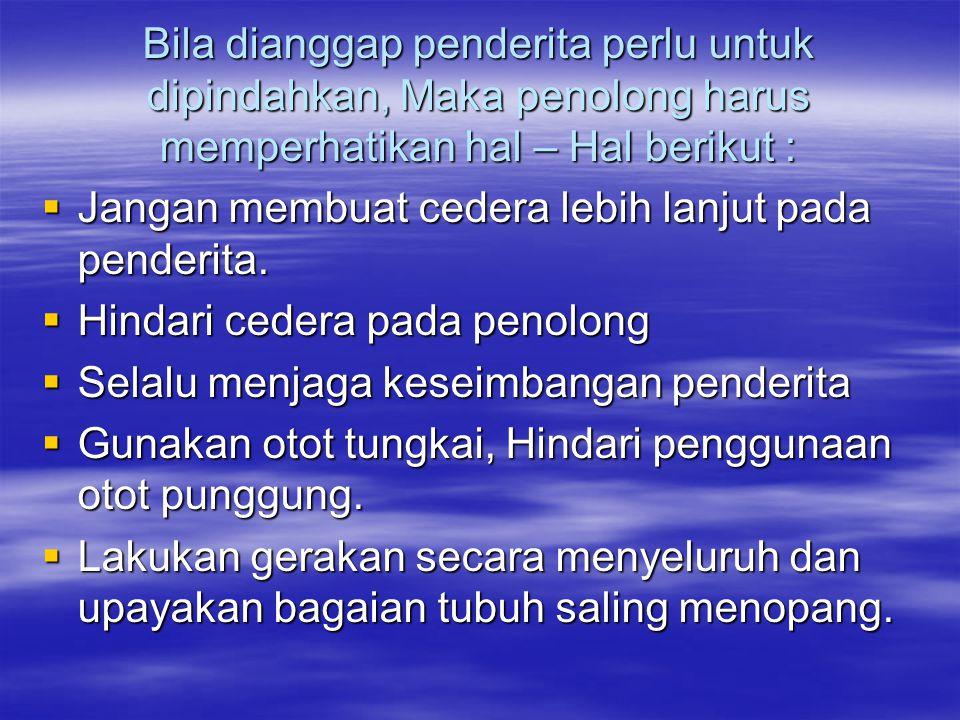 PRINSIP DASAR MEMINDAHKAN PENDERITA ADALAH :  Jangan dilakukan bila tidak mutlak perlu.