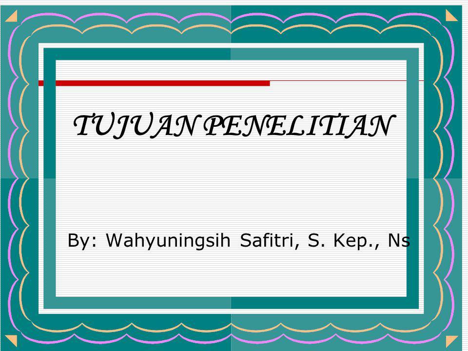 TUJUAN PENELITIAN By: Wahyuningsih Safitri, S. Kep., Ns