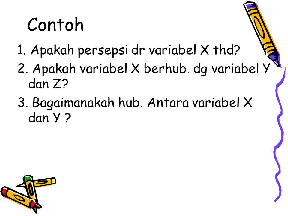 Contoh 1. Apakah persepsi dr variabel X thd? 2. Apakah variabel X berhub. dg variabel Y dan Z? 3. Bagaimanakah hub. Antara variabel X dan Y ?