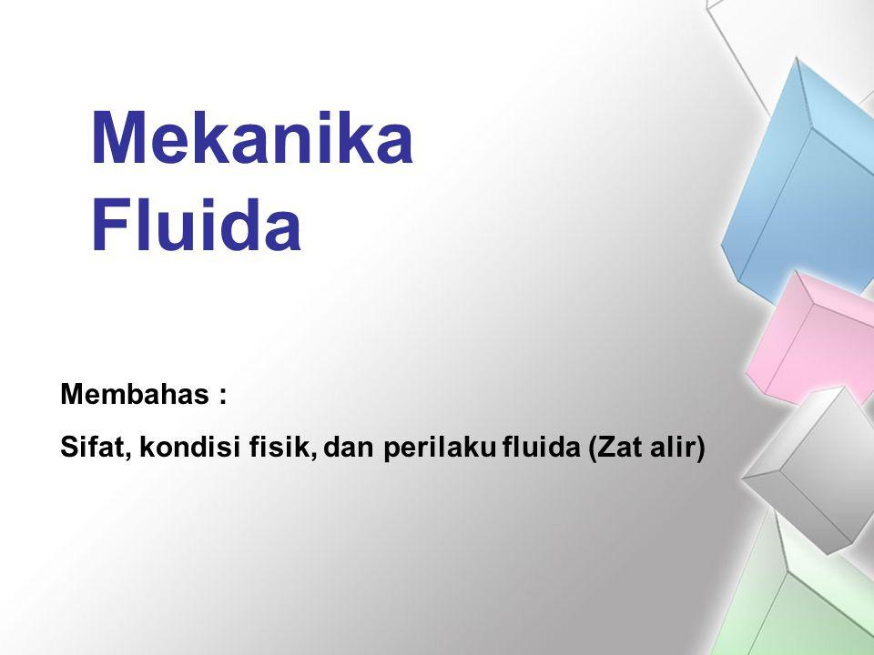 Mekanika Fluida Membahas : Sifat, kondisi fisik, dan perilaku fluida (Zat alir)