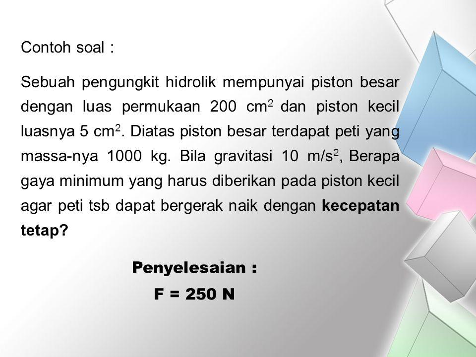 Contoh soal : Sebuah pengungkit hidrolik mempunyai piston besar dengan luas permukaan 200 cm 2 dan piston kecil luasnya 5 cm 2. Diatas piston besar te