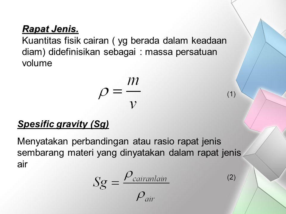Rapat Jenis. Kuantitas fisik cairan ( yg berada dalam keadaan diam) didefinisikan sebagai : massa persatuan volume Spesific gravity (Sg) Menyatakan pe