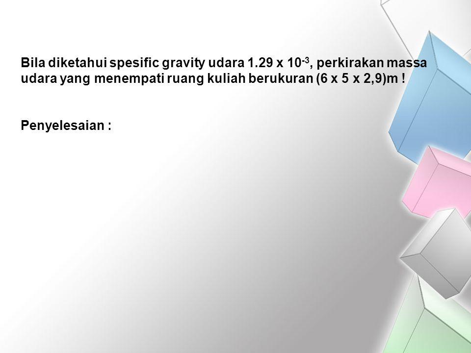 Bila diketahui spesific gravity udara 1.29 x 10 -3, perkirakan massa udara yang menempati ruang kuliah berukuran (6 x 5 x 2,9)m ! Penyelesaian :