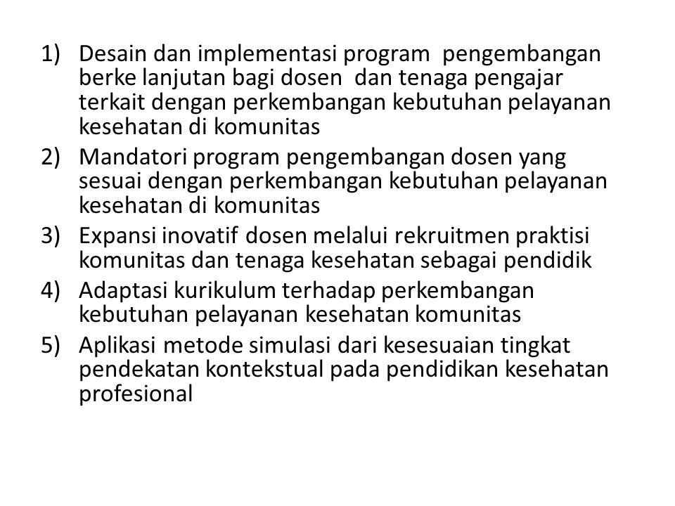 1)Desain dan implementasi program pengembangan berke lanjutan bagi dosen dan tenaga pengajar terkait dengan perkembangan kebutuhan pelayanan kesehatan