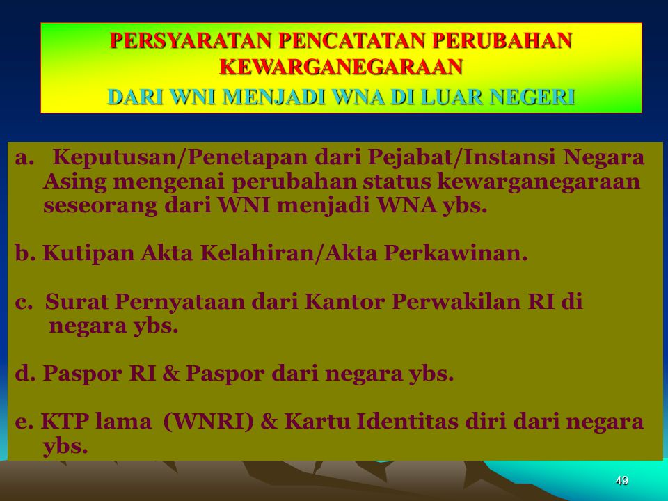 48 MEKANISME PENCATATAN PERUBAHAN KEWARGANEGARAAN DARI WNA KE WNI DI INDONESIA - Pelaporan perubahan kewarganegaraan : Penduduk datang ke Instansi Pen