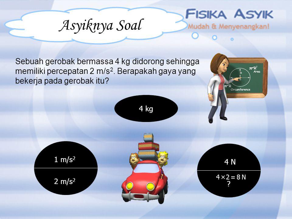 Sebuah gerobak bermassa 4 kg didorong sehingga memiliki percepatan 2 m/s 2. Berapakah gaya yang bekerja pada gerobak itu? 4 kg 1 m/s 2 2 m/s 2 4 N ? A