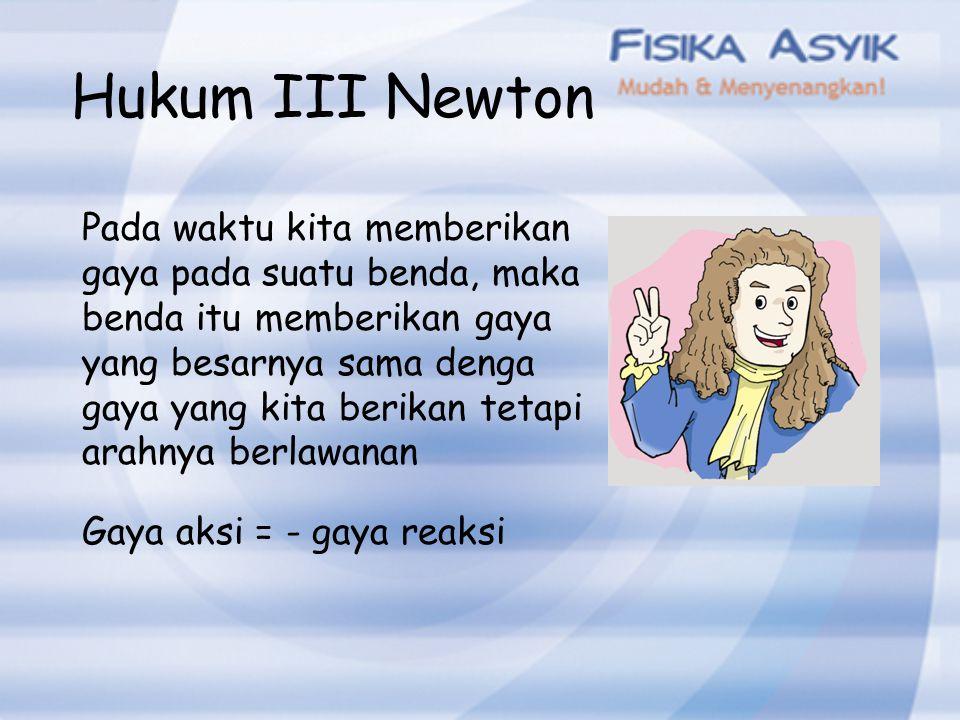 Hukum III Newton Pada waktu kita memberikan gaya pada suatu benda, maka benda itu memberikan gaya yang besarnya sama denga gaya yang kita berikan teta