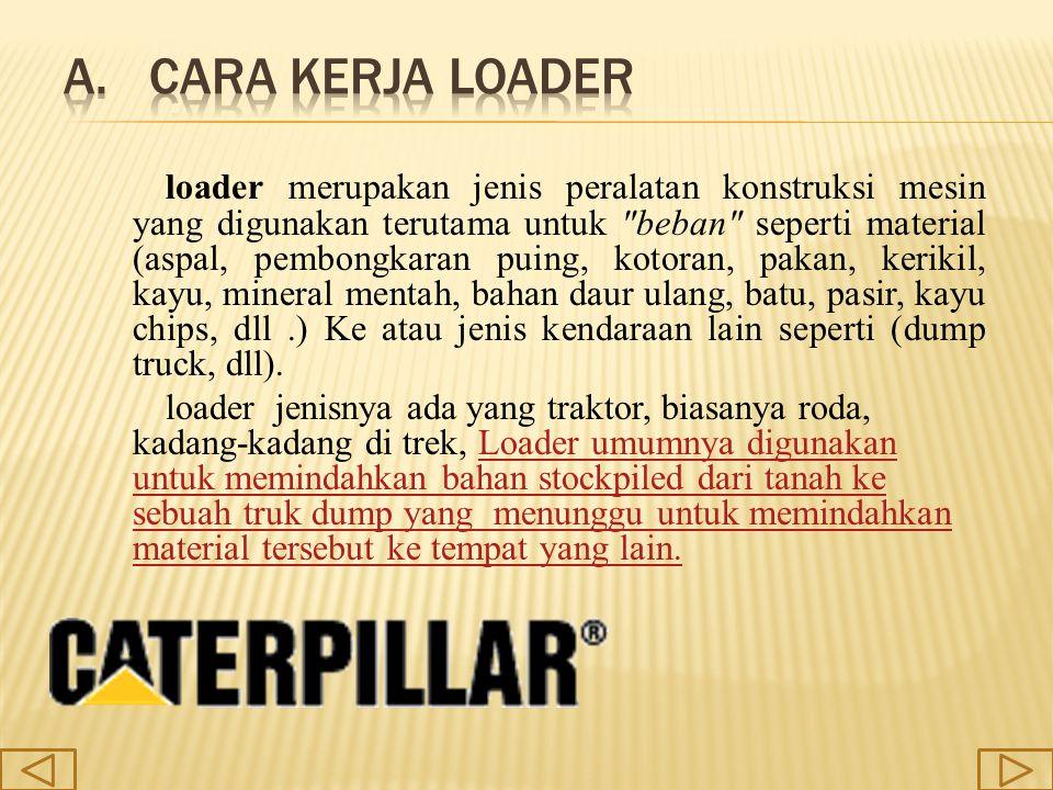 berikut ini adalah beberapa jenis loader yang di produksi oleh pabrikan CATERPILLAR yaitu : 1.