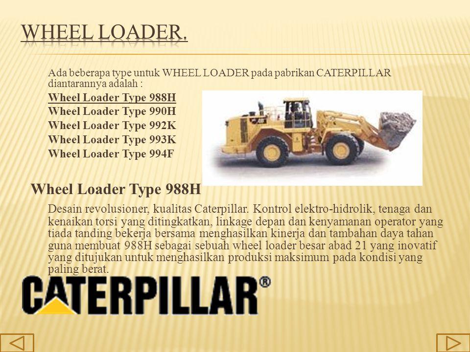 Ada beberapa type untuk WHEEL LOADER pada pabrikan CATERPILLAR diantarannya adalah : Wheel Loader Type 988H Wheel Loader Type 990H Wheel Loader Type 9