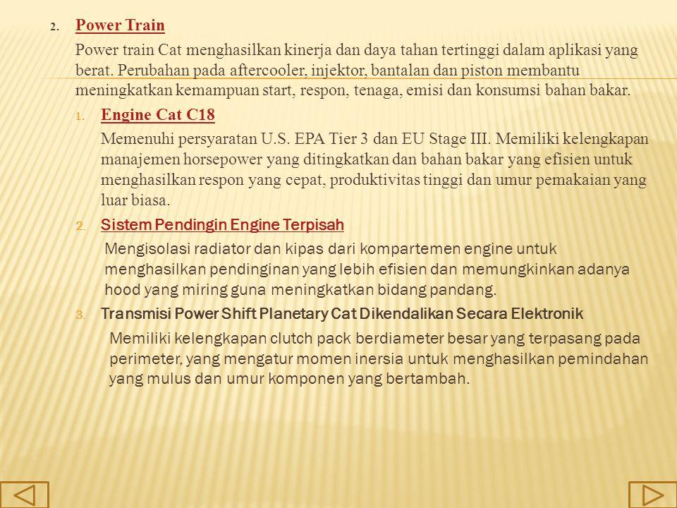 2. Power Train Power Train Power train Cat menghasilkan kinerja dan daya tahan tertinggi dalam aplikasi yang berat. Perubahan pada aftercooler, injekt