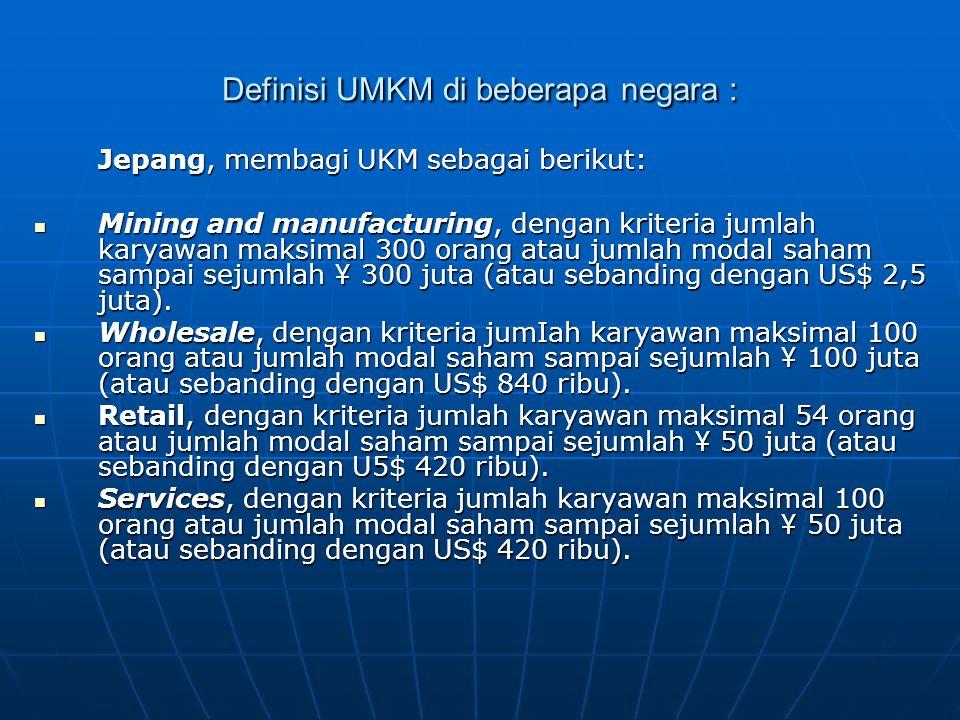 Definisi UMKM di beberapa negara : Jepang, membagi UKM sebagai berikut: Mining and manufacturing, dengan kriteria jumlah karyawan maksimal 300 orang atau jumlah modal saham sampai sejumlah ¥ 300 juta (atau sebanding dengan US$ 2,5 juta).