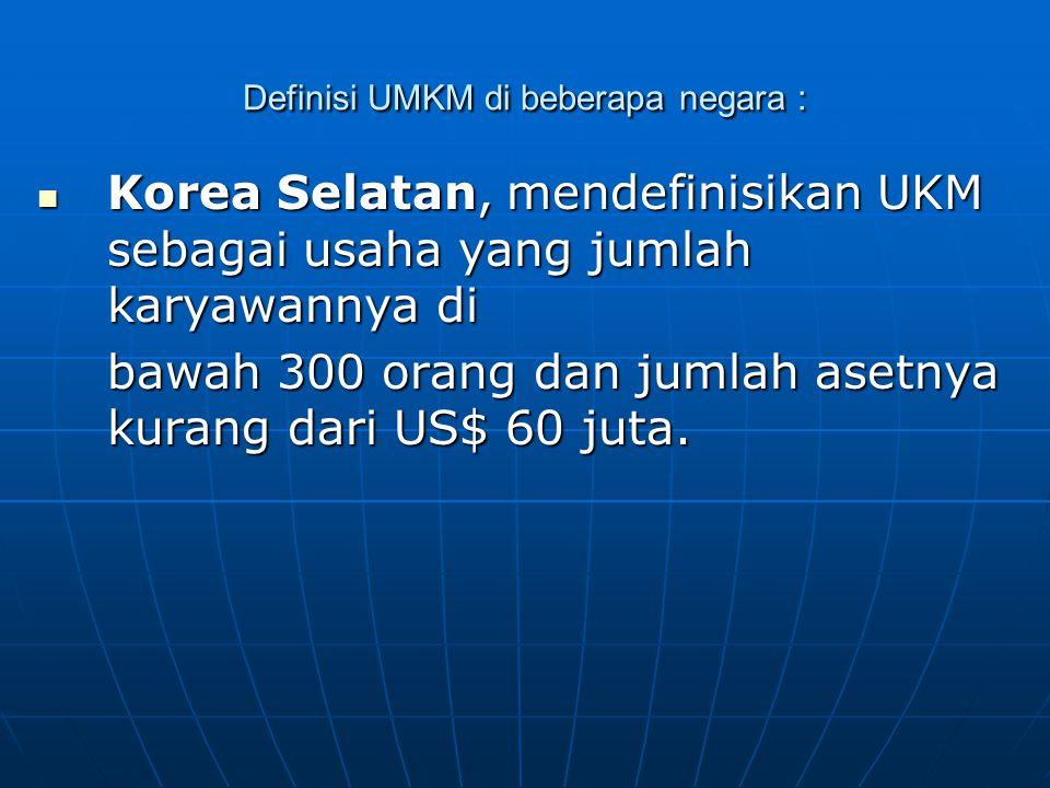 Definisi UMKM di beberapa negara : Korea Selatan, mendefinisikan UKM sebagai usaha yang jumlah karyawannya di Korea Selatan, mendefinisikan UKM sebagai usaha yang jumlah karyawannya di bawah 300 orang dan jumlah asetnya kurang dari US$ 60 juta.