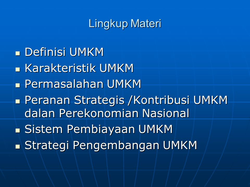 Lingkup Materi Definisi UMKM Definisi UMKM Karakteristik UMKM Karakteristik UMKM Permasalahan UMKM Permasalahan UMKM Peranan Strategis /Kontribusi UMKM dalan Perekonomian Nasional Peranan Strategis /Kontribusi UMKM dalan Perekonomian Nasional Sistem Pembiayaan UMKM Sistem Pembiayaan UMKM Strategi Pengembangan UMKM Strategi Pengembangan UMKM