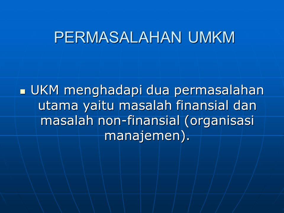 PERMASALAHAN UMKM UKM menghadapi dua permasalahan utama yaitu masalah finansial dan masalah non-finansial (organisasi manajemen). UKM menghadapi dua p