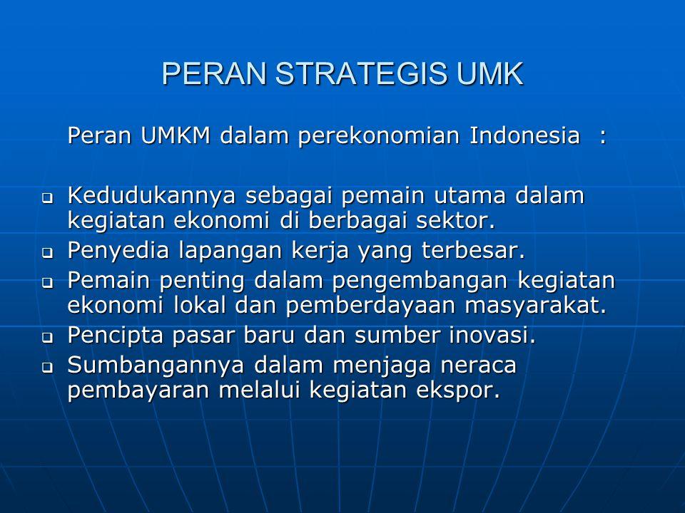 PERAN STRATEGIS UMK Peran UMKM dalam perekonomian Indonesia :  Kedudukannya sebagai pemain utama dalam kegiatan ekonomi di berbagai sektor.  Penyedi