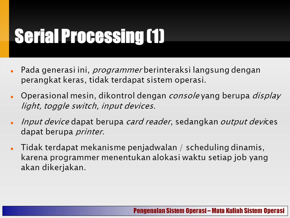 Serial Processing (2) Kelemahan pada generasi ini adalah : Suatu task bisa saja telah selesai sebelum menghabiskan jatah waktu yang telah ditentukan sebelumnya, sehingga terdapat waktu yang dihabiskan untuk menunggu untuk mengerjakan job selanjutnya.