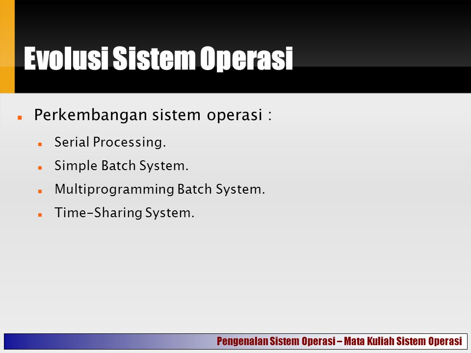 Evolusi Sistem Operasi Perkembangan sistem operasi : Serial Processing. Simple Batch System. Multiprogramming Batch System. Time-Sharing System. Penge