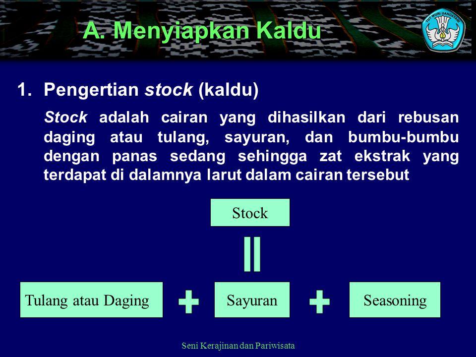 Seni Kerajinan dan Pariwisata A. Menyiapkan Kaldu 1.Pengertian stock (kaldu) Stock adalah cairan yang dihasilkan dari rebusan daging atau tulang, sayu