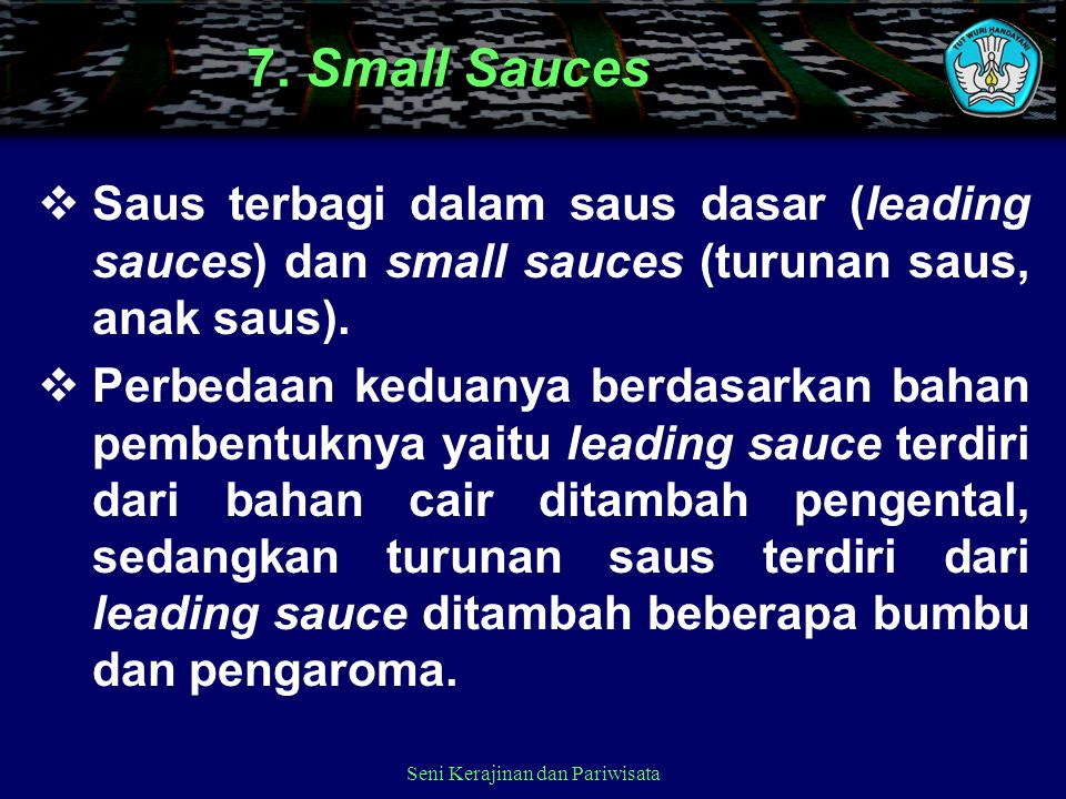 7. Small Sauces  Saus terbagi dalam saus dasar (leading sauces) dan small sauces (turunan saus, anak saus).  Perbedaan keduanya berdasarkan bahan pe
