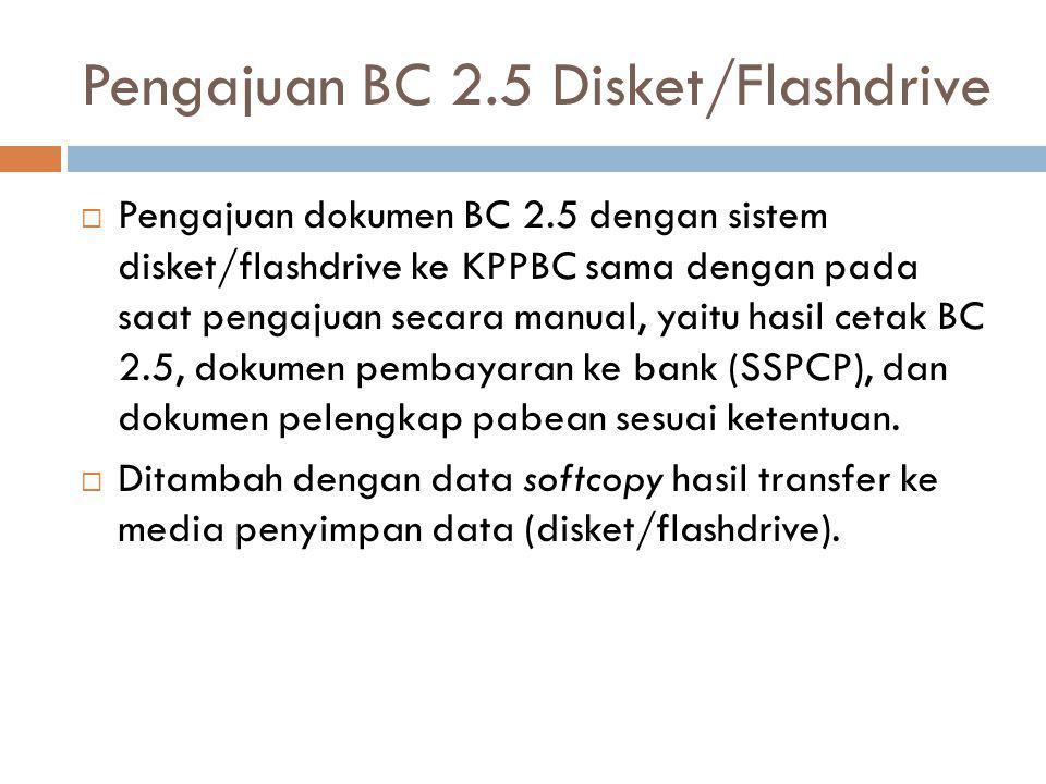 Pengajuan BC 2.5 Disket/Flashdrive  Pengajuan dokumen BC 2.5 dengan sistem disket/flashdrive ke KPPBC sama dengan pada saat pengajuan secara manual,