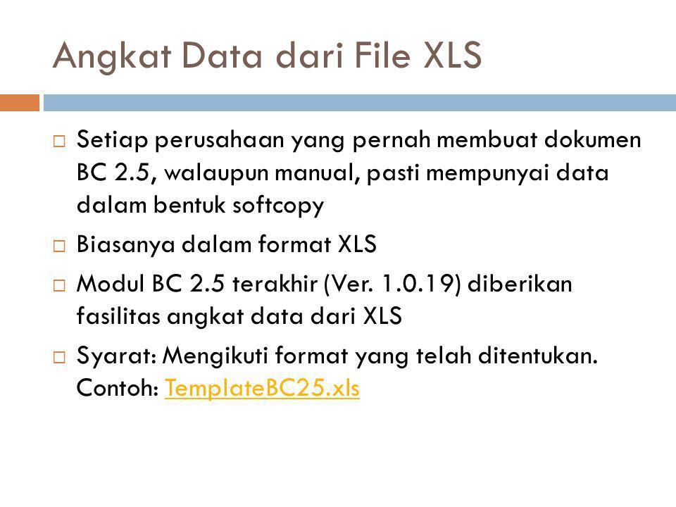 Angkat Data dari File XLS  Setiap perusahaan yang pernah membuat dokumen BC 2.5, walaupun manual, pasti mempunyai data dalam bentuk softcopy  Biasan