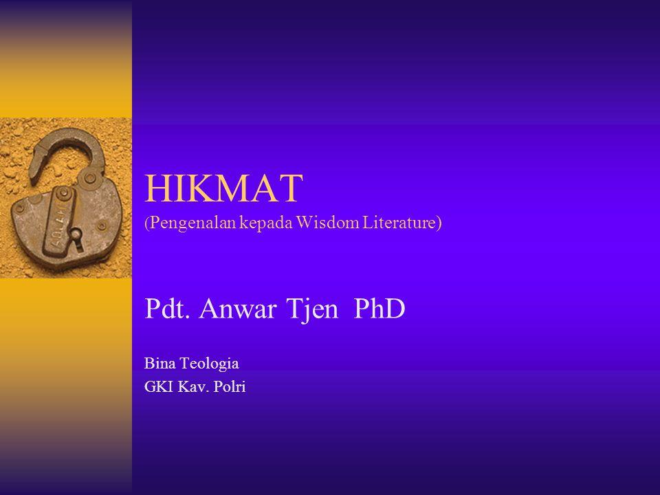 HIKMAT ( Pengenalan kepada Wisdom Literature) Pdt. Anwar Tjen PhD Bina Teologia GKI Kav. Polri