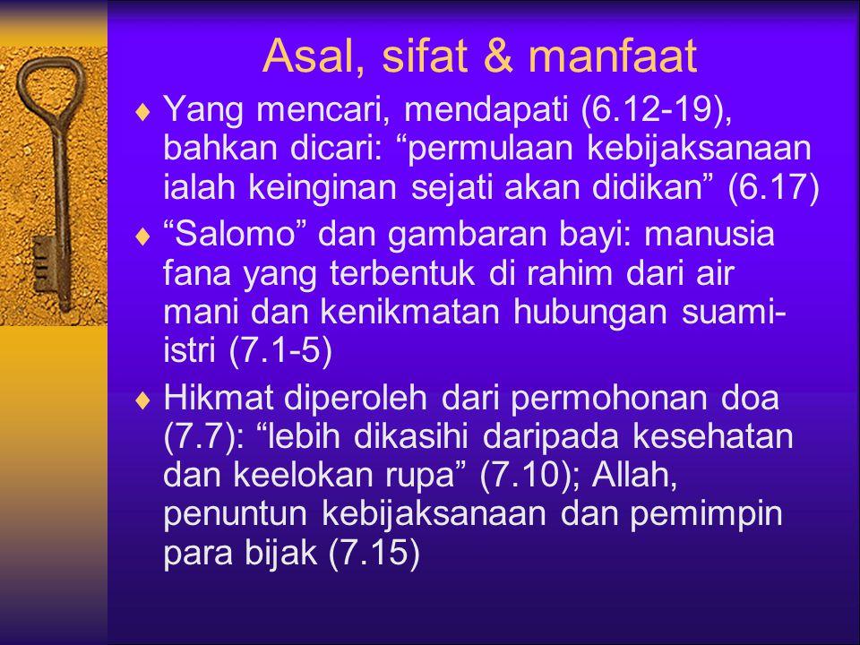 Asal, sifat & manfaat  Yang mencari, mendapati (6.12-19), bahkan dicari: permulaan kebijaksanaan ialah keinginan sejati akan didikan (6.17)  Salomo dan gambaran bayi: manusia fana yang terbentuk di rahim dari air mani dan kenikmatan hubungan suami- istri (7.1-5)  Hikmat diperoleh dari permohonan doa (7.7): lebih dikasihi daripada kesehatan dan keelokan rupa (7.10); Allah, penuntun kebijaksanaan dan pemimpin para bijak (7.15)