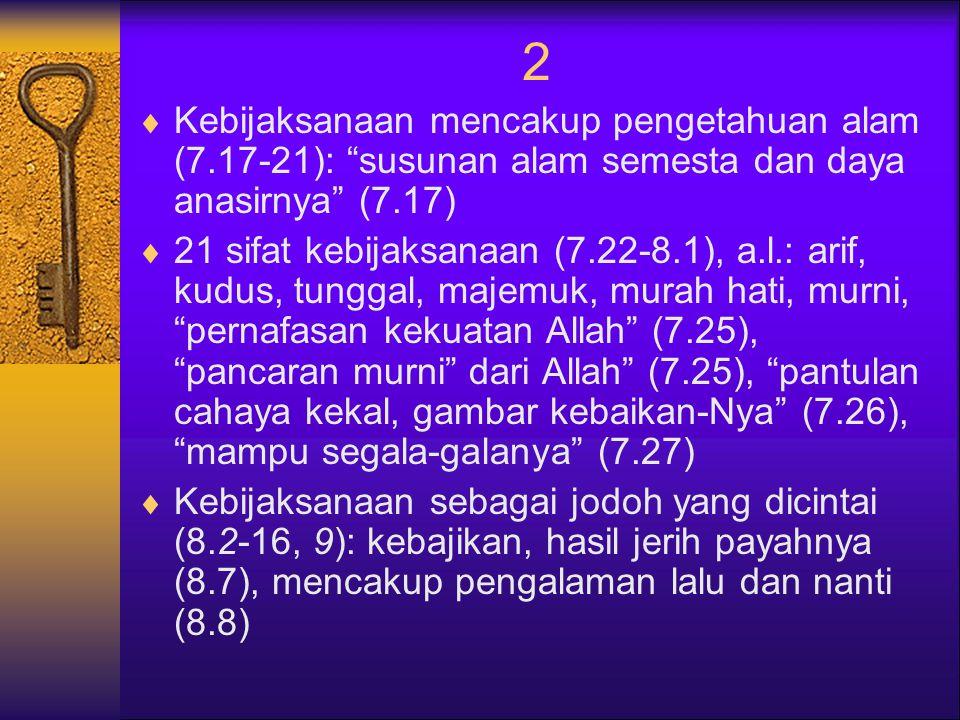 2  Kebijaksanaan mencakup pengetahuan alam (7.17-21): susunan alam semesta dan daya anasirnya (7.17)  21 sifat kebijaksanaan (7.22-8.1), a.l.: arif, kudus, tunggal, majemuk, murah hati, murni, pernafasan kekuatan Allah (7.25), pancaran murni dari Allah (7.25), pantulan cahaya kekal, gambar kebaikan-Nya (7.26), mampu segala-galanya (7.27)  Kebijaksanaan sebagai jodoh yang dicintai (8.2-16, 9): kebajikan, hasil jerih payahnya (8.7), mencakup pengalaman lalu dan nanti (8.8)