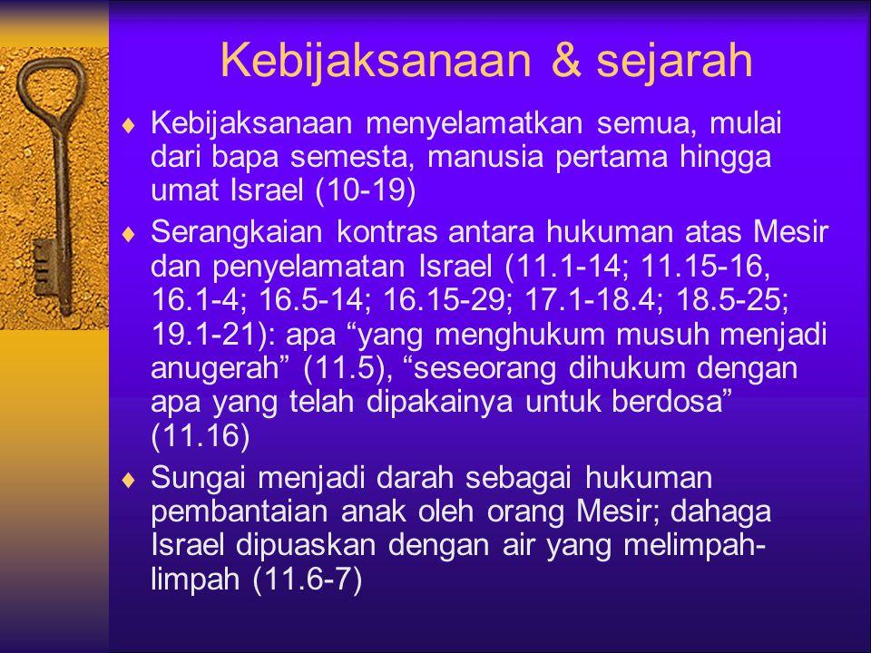 Kebijaksanaan & sejarah  Kebijaksanaan menyelamatkan semua, mulai dari bapa semesta, manusia pertama hingga umat Israel (10-19)  Serangkaian kontras antara hukuman atas Mesir dan penyelamatan Israel (11.1-14; 11.15-16, 16.1-4; 16.5-14; 16.15-29; 17.1-18.4; 18.5-25; 19.1-21): apa yang menghukum musuh menjadi anugerah (11.5), seseorang dihukum dengan apa yang telah dipakainya untuk berdosa (11.16)  Sungai menjadi darah sebagai hukuman pembantaian anak oleh orang Mesir; dahaga Israel dipuaskan dengan air yang melimpah- limpah (11.6-7)