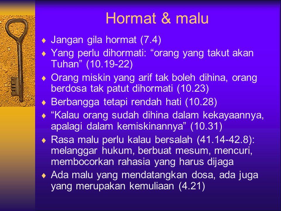 Hormat & malu  Jangan gila hormat (7.4)  Yang perlu dihormati: orang yang takut akan Tuhan (10.19-22)  Orang miskin yang arif tak boleh dihina, orang berdosa tak patut dihormati (10.23)  Berbangga tetapi rendah hati (10.28)  Kalau orang sudah dihina dalam kekayaannya, apalagi dalam kemiskinannya (10.31)  Rasa malu perlu kalau bersalah (41.14-42.8): melanggar hukum, berbuat mesum, mencuri, membocorkan rahasia yang harus dijaga  Ada malu yang mendatangkan dosa, ada juga yang merupakan kemuliaan (4.21)