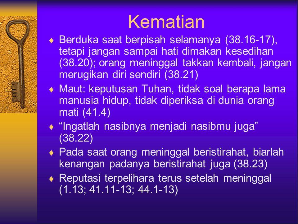 Kematian  Berduka saat berpisah selamanya (38.16-17), tetapi jangan sampai hati dimakan kesedihan (38.20); orang meninggal takkan kembali, jangan merugikan diri sendiri (38.21)  Maut: keputusan Tuhan, tidak soal berapa lama manusia hidup, tidak diperiksa di dunia orang mati (41.4)  Ingatlah nasibnya menjadi nasibmu juga (38.22)  Pada saat orang meninggal beristirahat, biarlah kenangan padanya beristirahat juga (38.23)  Reputasi terpelihara terus setelah meninggal (1.13; 41.11-13; 44.1-13)