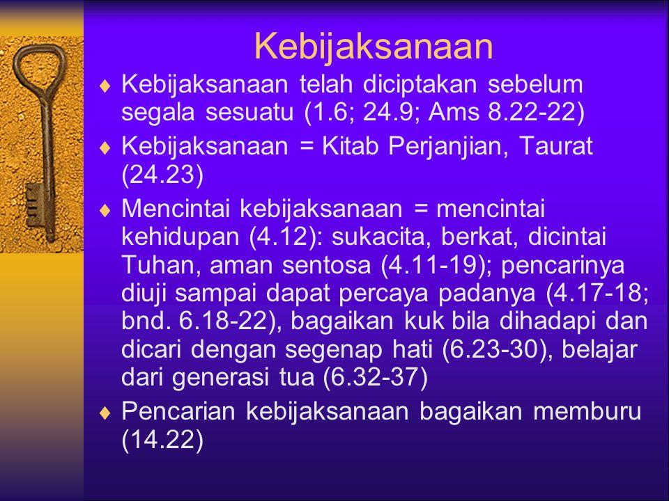 Kebijaksanaan  Kebijaksanaan telah diciptakan sebelum segala sesuatu (1.6; 24.9; Ams 8.22-22)  Kebijaksanaan = Kitab Perjanjian, Taurat (24.23)  Mencintai kebijaksanaan = mencintai kehidupan (4.12): sukacita, berkat, dicintai Tuhan, aman sentosa (4.11-19); pencarinya diuji sampai dapat percaya padanya (4.17-18; bnd.