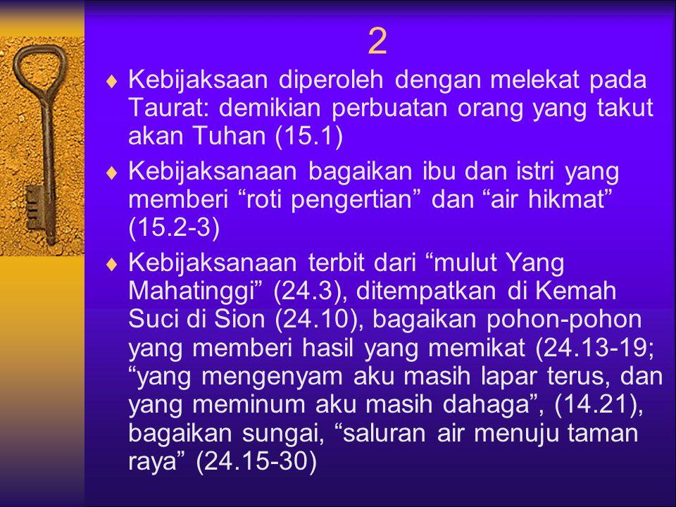 2  Kebijaksaan diperoleh dengan melekat pada Taurat: demikian perbuatan orang yang takut akan Tuhan (15.1)  Kebijaksanaan bagaikan ibu dan istri yang memberi roti pengertian dan air hikmat (15.2-3)  Kebijaksanaan terbit dari mulut Yang Mahatinggi (24.3), ditempatkan di Kemah Suci di Sion (24.10), bagaikan pohon-pohon yang memberi hasil yang memikat (24.13-19; yang mengenyam aku masih lapar terus, dan yang meminum aku masih dahaga , (14.21), bagaikan sungai, saluran air menuju taman raya (24.15-30)