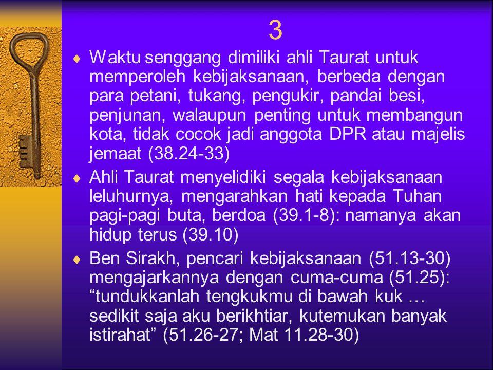 3  Waktu senggang dimiliki ahli Taurat untuk memperoleh kebijaksanaan, berbeda dengan para petani, tukang, pengukir, pandai besi, penjunan, walaupun penting untuk membangun kota, tidak cocok jadi anggota DPR atau majelis jemaat (38.24-33)  Ahli Taurat menyelidiki segala kebijaksanaan leluhurnya, mengarahkan hati kepada Tuhan pagi-pagi buta, berdoa (39.1-8): namanya akan hidup terus (39.10)  Ben Sirakh, pencari kebijaksanaan (51.13-30) mengajarkannya dengan cuma-cuma (51.25): tundukkanlah tengkukmu di bawah kuk … sedikit saja aku berikhtiar, kutemukan banyak istirahat (51.26-27; Mat 11.28-30)