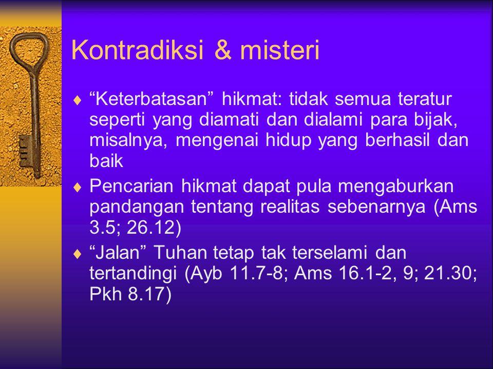 Kontradiksi & misteri  Keterbatasan hikmat: tidak semua teratur seperti yang diamati dan dialami para bijak, misalnya, mengenai hidup yang berhasil dan baik  Pencarian hikmat dapat pula mengaburkan pandangan tentang realitas sebenarnya (Ams 3.5; 26.12)  Jalan Tuhan tetap tak terselami dan tertandingi (Ayb 11.7-8; Ams 16.1-2, 9; 21.30; Pkh 8.17)