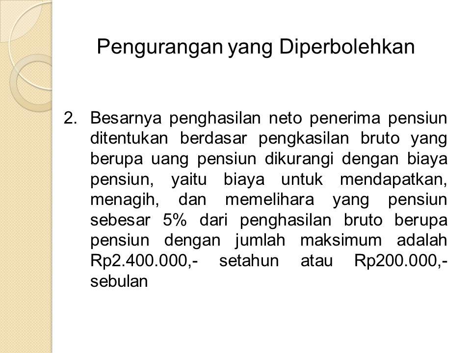Pengurangan yang Diperbolehkan 2.Besarnya penghasilan neto penerima pensiun ditentukan berdasar pengkasilan bruto yang berupa uang pensiun dikurangi dengan biaya pensiun, yaitu biaya untuk mendapatkan, menagih, dan memelihara yang pensiun sebesar 5% dari penghasilan bruto berupa pensiun dengan jumlah maksimum adalah Rp2.400.000,- setahun atau Rp200.000,- sebulan