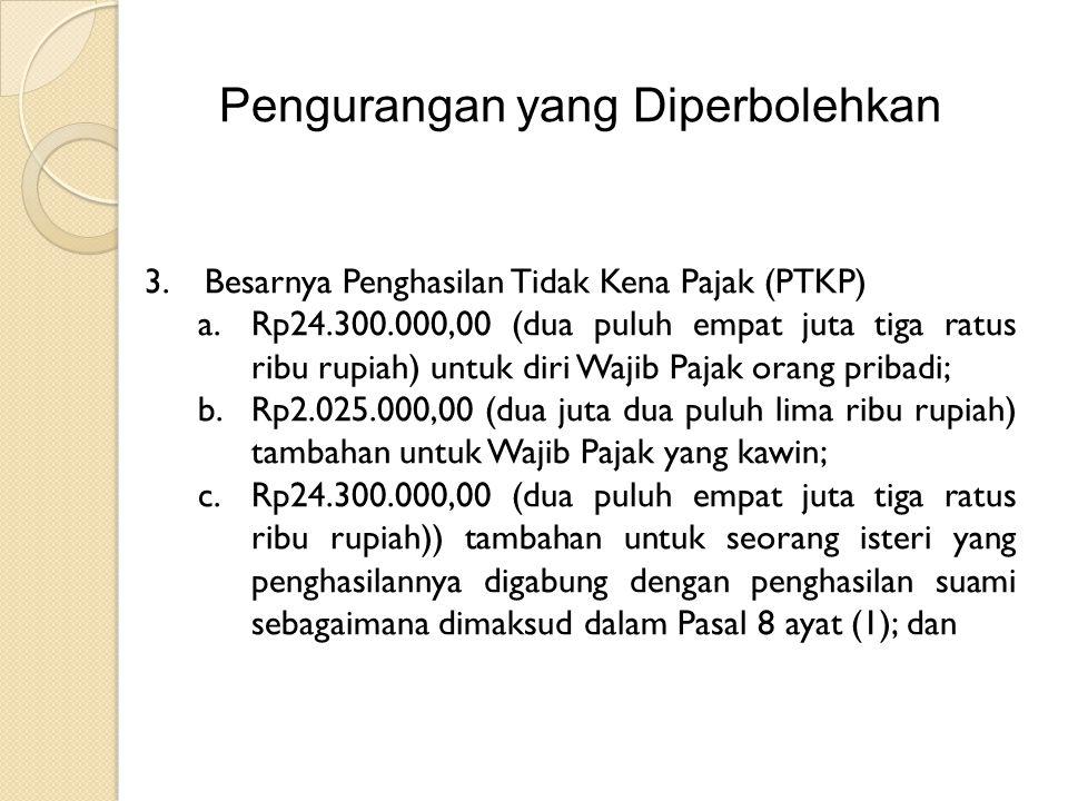 Pengurangan yang Diperbolehkan 3.Besarnya Penghasilan Tidak Kena Pajak (PTKP) a.Rp24.300.000,00 (dua puluh empat juta tiga ratus ribu rupiah) untuk diri Wajib Pajak orang pribadi; b.Rp2.025.000,00 (dua juta dua puluh lima ribu rupiah) tambahan untuk Wajib Pajak yang kawin; c.Rp24.300.000,00 (dua puluh empat juta tiga ratus ribu rupiah)) tambahan untuk seorang isteri yang penghasilannya digabung dengan penghasilan suami sebagaimana dimaksud dalam Pasal 8 ayat (1); dan